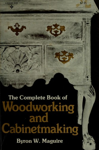 The complete book of woodworking and cabinetmaking by Byron W. Maguire