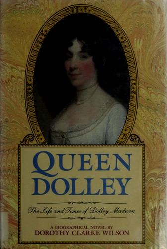 Queen Dolley by Dorothy Clarke Wilson
