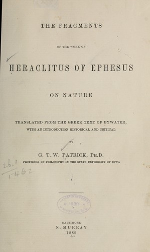The fragments of the work of Heraclitus of Ephesus on nature; translated from the Greek text of Bywater, with an introduction historical and critical, by G. T. W. Patrick by Heraclitus of Ephesus.