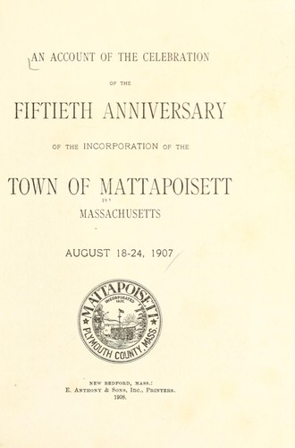 An account of the celebration of the fiftieth anniversary of the incorporation of the town of Mattapoisett, Massachusetts by Mattapoisett (Mass. : Town)