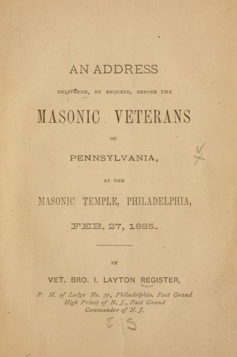 An address delivered, by request, before the Masonic Veterans of Pennsylvania, at the Masonic Temple, Philadelphia, Feb. 27, 1885 by I. Layton Register