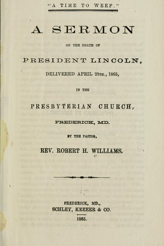 """A time to weep."" A sermon on the death of President Lincoln, delivered April 29th, [read 19th] 1865, in the Presbyterian church, Frederick, Md by Robert Hunter Williams"