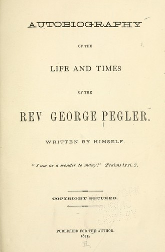 Autobiography of the life and times of the Rev. George Pegler by George Pegler