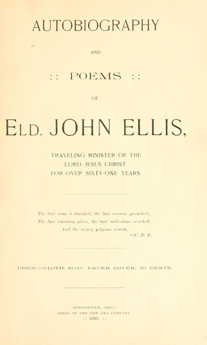 Autobiography and poems of Eld. John Ellis, traveling minister of the Lord Jesus Christ for over sixty-one years by Ellis, John of Springfield, Ohio.