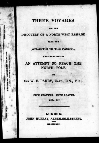 Three voyages for the discovery of a north-west passage from the Atlantic to the Pacific, and narrative of an attempt to reach the North Pole by Parry, William Edward Sir