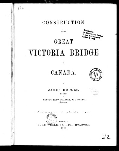 Construction of the great Victoria Bridge in Canada by James Hodges, engineer, to Messrs. Peto, Brassey, and Betts, contractors by James Hodges