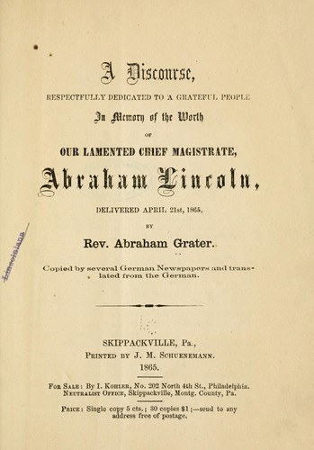 A discourse, respectfully dedicated to a grateful peole in memory of the worth of our lamented chief magistrate, Abraham Lincoln by Grater, Abraham