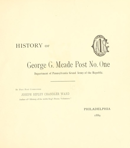 History of George G. Meade post no. one, Department of Pennsylvania, Grand army of the republic by Joseph Ripley Chandler Ward