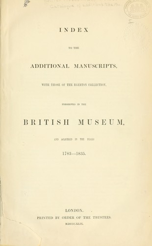 Index to the additional manuscripts, with those of the Egerton collection, preserved in the British Museum, and acquired in the years 1783-1835 by British Museum. Department of Manuscripts.