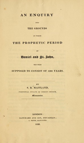 An inquiry into the grounds on which the prophetic period of Daniel and St. John, has been supposed to consist of 1260 years by Samuel Roffey Maitland