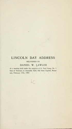Lincoln day address delivered by Daniel W. Lawler at a meeting held under the auspices of  St. Paul camp, no. 1, Sons of veterans, at Assembly hall, Old state capitol, Minnesota, February 12th, 1907 by Daniel W. Lawler