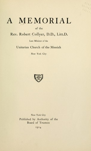 A memorial of the Rev. Robert Collyer ... late minister of the Unitarian Church of the Messiah, New York City by New York (State). Unitarian Church of the Messiah. Board of Trustees.