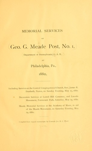 Memorial services of Geo. G. Meade post, no. 1, Department of Pennsylvania, G. A. R., at Philadelphia, Pa by Grand Army of the Republic. Dept. of Pennsylvania. Geo. G. Meade post, no. 1.