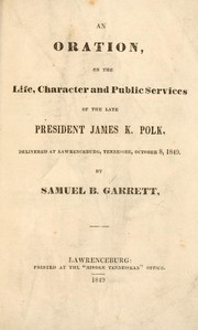 Cover of: An oration on the life, character and public services of the late president James K. Polk | Samuel B. Garrett