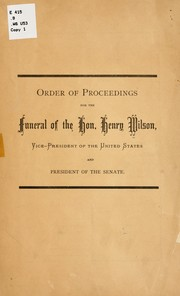 Cover of: Order of proceedings for the funeral of the Hon. Henry Wilson by United States. Congress. Senate. Committee of arrangements for funeral of Henry Wilson