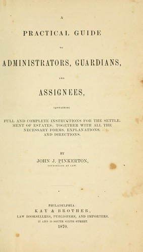 A practical guide to administrators, guardians, and assignees, containing full and complete instructions for the settlement of estates by John J. Pinkerton