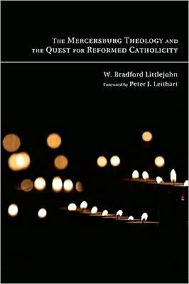 The Mercersburg theology and the quest for reformed catholicity by W. Bradford Littlejohn