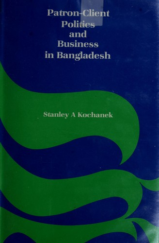 Patron-client politics and business in Bangladesh by Stanley A. Kochanek