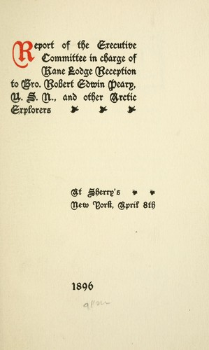 Report of the Executive Committee in charge of Kane Lodge reception to Bro. Robert Edwin Peary, U.S.N., and other Arctic explorers at Sherry's New York, April 8th, 1896 by Freemasons. Kane Lodge No. 454 (New York, N.Y.)