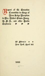 Cover of: Report of the Executive Committee in charge of Kane Lodge reception to Bro. Robert Edwin Peary, U.S.N., and other Arctic explorers at Sherry's New York, April 8th, 1896 by Freemasons. Kane Lodge No. 454 (New York, N.Y.)