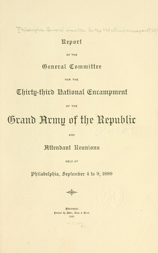 Report of the General committee for the thirty-third national encampment of the Grand army of the republic and attendant reunions held at Philadelphia, September 4 to 9, 1899 by Philadelphia. General committee for the 33d national encampment, G. A. R.