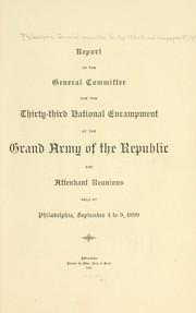 Cover of: Report of the General committee for the thirty-third national encampment of the Grand army of the republic and attendant reunions held at Philadelphia, September 4 to 9, 1899 | Philadelphia. General committee for the 33d national encampment, G. A. R.