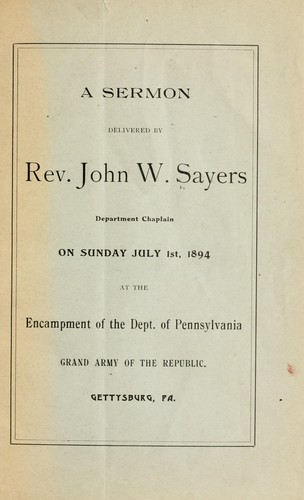 A sermon delivered by Rev. John W. Sayers, department chaplain, on Sunday, July 1st, 1894, at the encampment of the Dept. of Pennsylvania, Grand army of the republic by Sayers, John W.