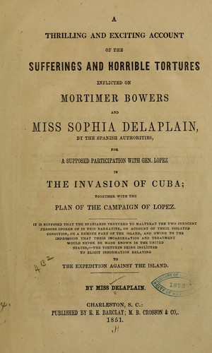 A thrilling and exciting account of the sufferings and horrible tortures inflicted on Mortimer Bowers and Miss Sophia Delaplain, by the Spanish authorities, for the supposed participation with Gen. Lopez in the invasion of Cuba by Delaplain, Sophia pseud., Delaplain, Sophia pseud