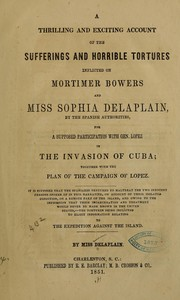 Cover of: A thrilling and exciting account of the sufferings and horrible tortures inflicted on Mortimer Bowers and Miss Sophia Delaplain, by the Spanish authorities, for the supposed participation with Gen. Lopez in the invasion of Cuba | Delaplain, Sophia pseud., Delaplain, Sophia pseud