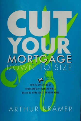 Cut your mortgage down to size by Arthur Kramer