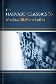 Machiavelli, More, Luther-The Harvard Classics Vol. 36 by Charles W. Eliott, Niccolo Machiavelli, Martin Luther, Thomas More