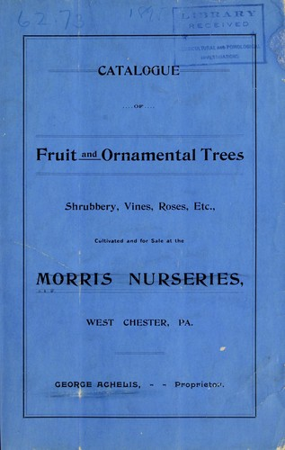 Catalogue of fruit and ornamental trees, shrubbery, vines, roses, etc., cultivated and for sale at the Morris Nurseries, West Chester, Pa by Morris Nursery Co
