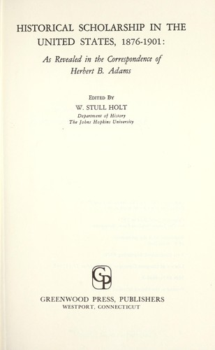 Historical scholarship in the United States, 1876-1901: as revealed in the correspondence of Herbert B. Adams by Herbert Baxter Adams