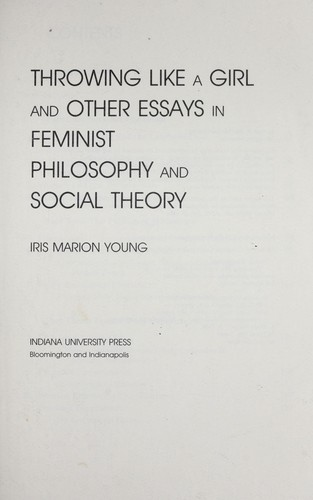 Throwing like a girl and other essays in feminist philosophy and social theory by Iris Marion Young