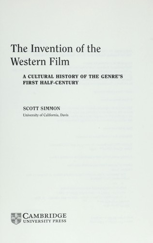 INVENTION OF THE WESTERN FILM: A CULTURAL HISTORY OF THE GENRE'S FIRST HALF-CENTURY by SCOTT SIMMON