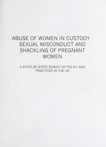 Abuse of women in custody : sexual misconduct and shackling of pregnant women : a state-by-state survey of policies and practices in the U.S by