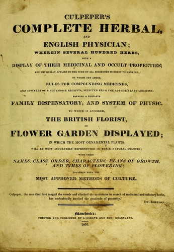 Culpeper's complete herbal, and English physician wherein several hundred herbs, with a display of their medicinal and occult properties ... To which are added, rules ... receipts, selected from the author's Last legacies ... To which is annexed, The British florist. Or Flower garden displayed .... by Nicholas Culpeper
