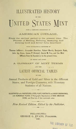 Illustrated history of the U.S. mint, with short historical sketches and illustrations of the branch mints and assay offices, and a complete description of American coinage ... by George Greenlief Evans