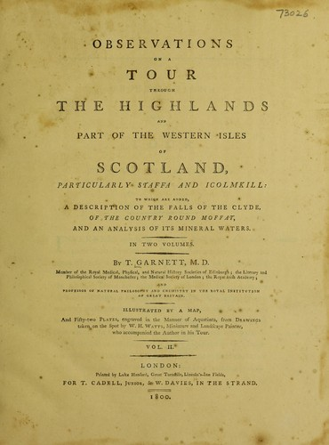 Observations on a tour through the Highlands and part of the Western Isles of Scotland, particularly Staffa and Icolmkill ... to which are added a description ... of the country round Moffat, and an analysis of its mineral waters. In two volumes ... by Thomas Garnett