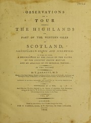 Cover of: Observations on a tour through the Highlands and part of the Western Isles of Scotland, particularly Staffa and Icolmkill ... to which are added a description ... of the country round Moffat, and an analysis of its mineral waters. In two volumes ... | Thomas Garnett