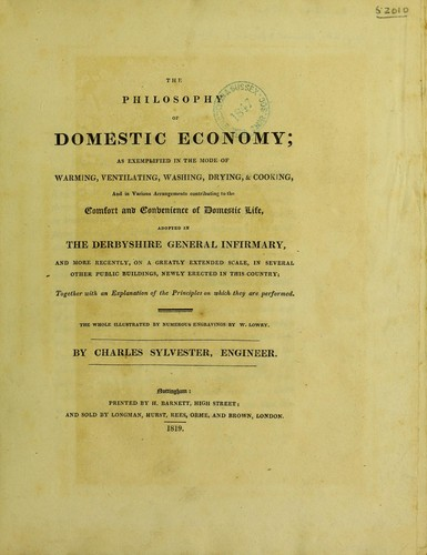 The philosophy of domestic economy; as exemplified in the mode of warming, ventilating, washing, drying, & cooking, and in various arrangements contributing to the comfort and convenience of domestic life, adopted in the Derbyshire General Infirmary, and ... in several other public buildings by Charles Sylvester