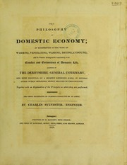 Cover of: The philosophy of domestic economy; as exemplified in the mode of warming, ventilating, washing, drying, & cooking, and in various arrangements contributing to the comfort and convenience of domestic life, adopted in the Derbyshire General Infirmary, and ... in several other public buildings | Charles Sylvester