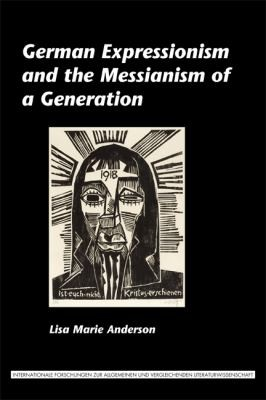 German Expressionism And The Messianism Of A Generation by Lisa Marie Anderson