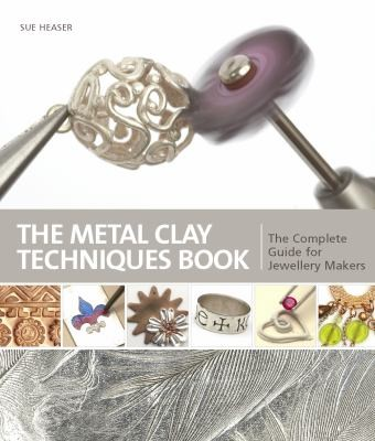 Metal Clay Techniques The Complete Guide For All Jewellery Makers by Sue Heaser