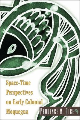 SpaceTime Perspectives on Early Colonial Moquegua by Prudence M. Rice