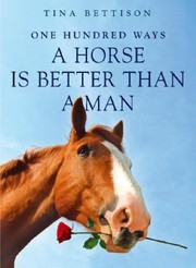 Cover of: One Hundred Ways A Horse Is Better Than A Man | Tina Bettison