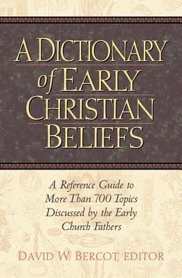 A Dictionary Of Early Christian Beliefs A Reference Guide To More Than 700 Topics Discussed By The Early Church Fathers by David W. Bercot