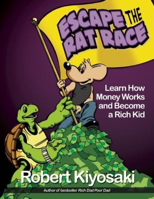 Escape The Rat Race Learn How Money Works And Become A Rich Kid by Robert T. Kiyosaki