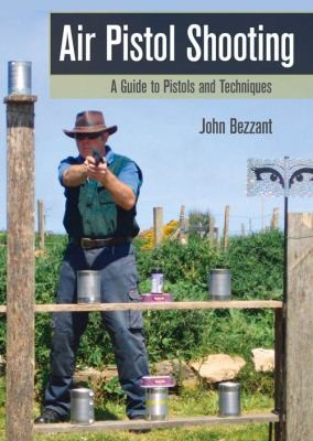 Air Pistol Shooting A Guide To Pistols And Techniques by John Bezzant