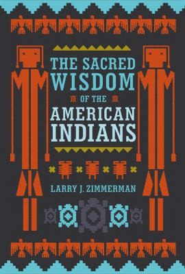 The Sacred Wisdom Of The American Indians by Larry J. Zimmerman